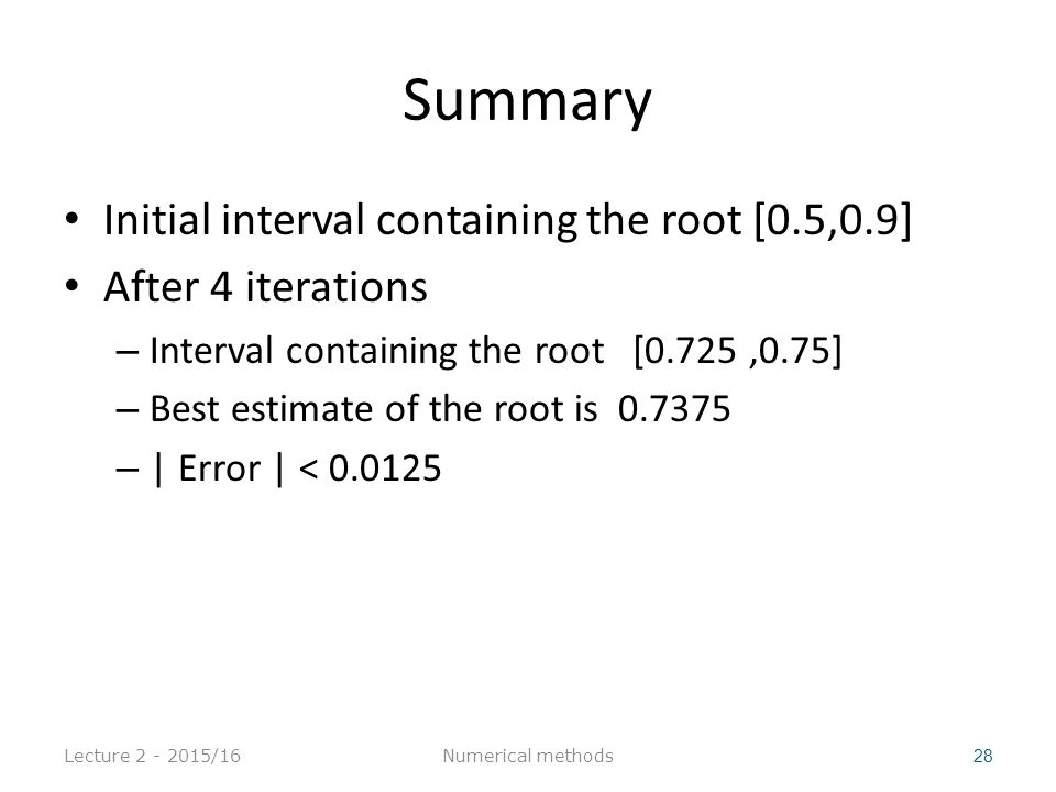 Summary Initial interval containing the root [0.5,0.9] After 4 iterations – Interval containing the root [0.725,0.75] – Best estimate of the root is 0.7375 – | Error | < 0.0125 Lecture 2 - 2015/16 28 Numerical methods