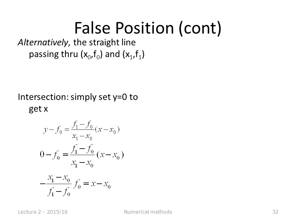 32 False Position (cont) Alternatively, the straight line passing thru (x 0,f 0 ) and (x 1,f 1 ) Intersection: simply set y=0 to get x Lecture 2 - 2015/16Numerical methods