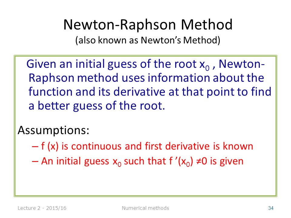 Newton-Raphson Method (also known as Newton's Method) Given an initial guess of the root x 0, Newton- Raphson method uses information about the function and its derivative at that point to find a better guess of the root.