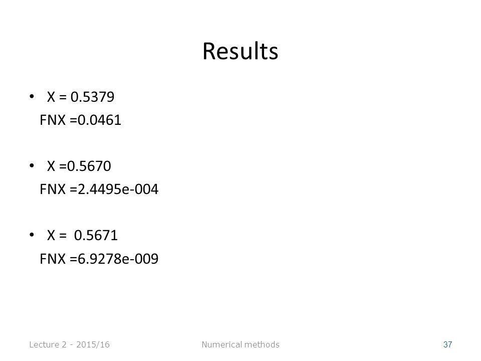 Results X = 0.5379 FNX =0.0461 X =0.5670 FNX =2.4495e-004 X = 0.5671 FNX =6.9278e-009 Lecture 2 - 2015/16 37 Numerical methods