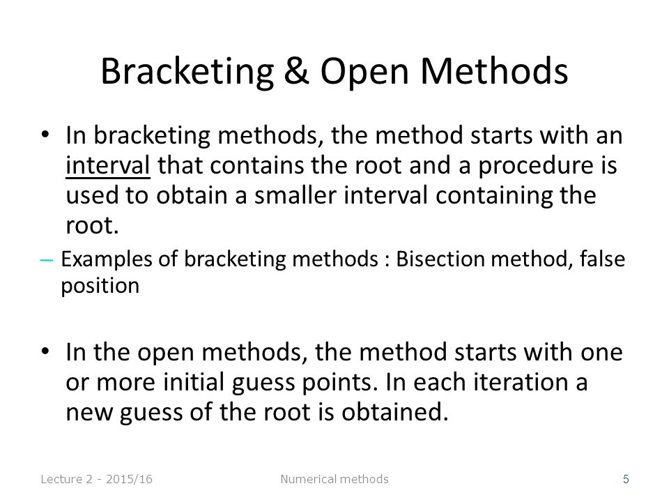 Bracketing & Open Methods In bracketing methods, the method starts with an interval that contains the root and a procedure is used to obtain a smaller interval containing the root.