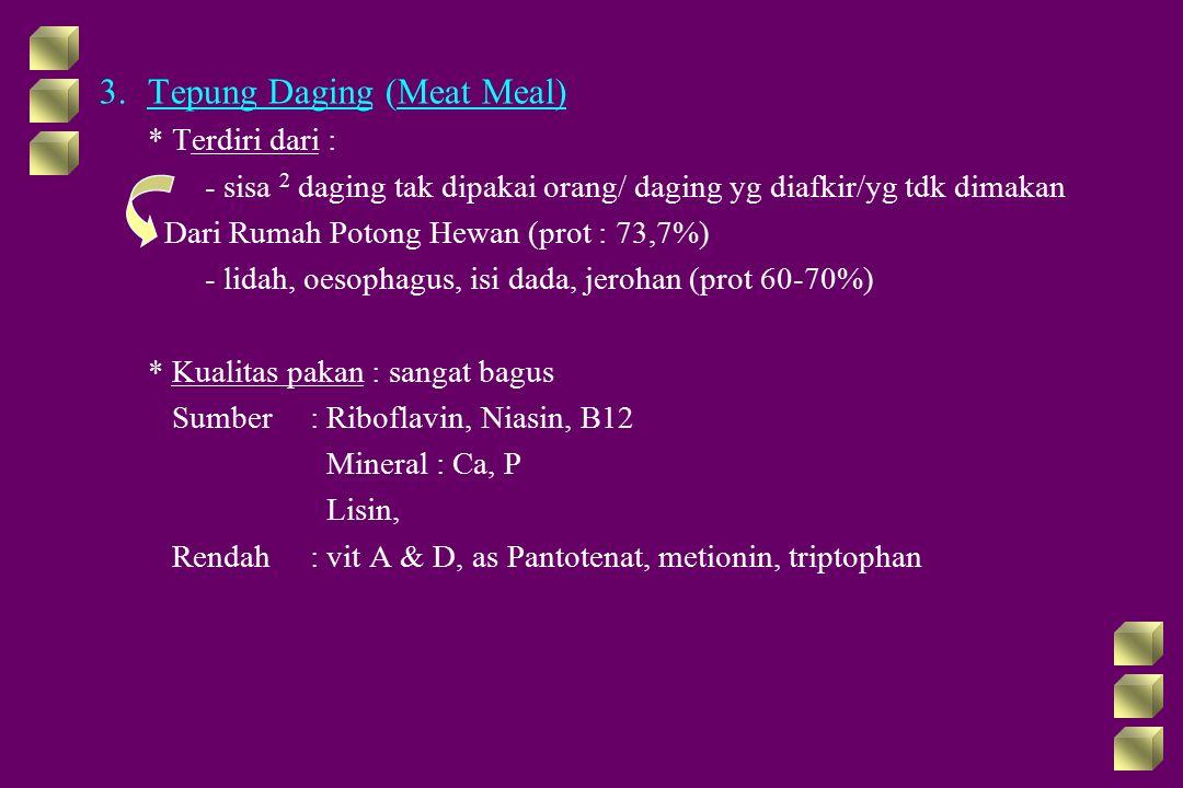 3.Tepung Daging (Meat Meal) * Terdiri dari : - sisa 2 daging tak dipakai orang/ daging yg diafkir/yg tdk dimakan Dari Rumah Potong Hewan (prot : 73,7%) - lidah, oesophagus, isi dada, jerohan (prot 60-70%) * Kualitas pakan : sangat bagus Sumber: Riboflavin, Niasin, B12 Mineral : Ca, P Lisin, Rendah: vit A & D, as Pantotenat, metionin, triptophan