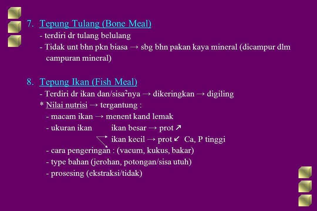 7.Tepung Tulang (Bone Meal) - terdiri dr tulang belulang - Tidak unt bhn pkn biasa → sbg bhn pakan kaya mineral (dicampur dlm campuran mineral) 8.Tepung Ikan (Fish Meal) - Terdiri dr ikan dan/sisa 2 nya → dikeringkan → digiling * Nilai nutrisi → tergantung : - macam ikan → menent kand lemak - ukuran ikan ikan besar → prot  ikan kecil → prot Ca, P tinggi - cara pengeringan : (vacum, kukus, bakar) - type bahan (jerohan, potongan/sisa utuh) - prosesing (ekstraksi/tidak)