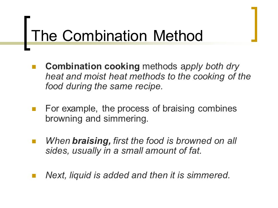 The Combination Method Combination cooking methods apply both dry heat and moist heat methods to the cooking of the food during the same recipe.