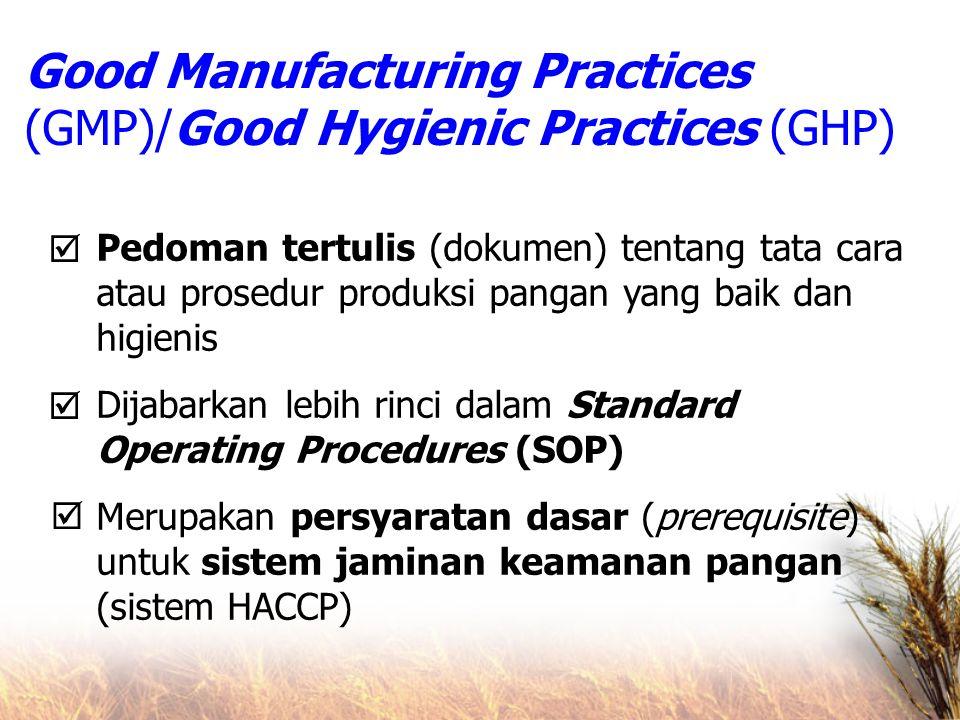 Good Manufacturing Practices (GMP)/Good Hygienic Practices (GHP) Pedoman tertulis (dokumen) tentang tata cara atau prosedur produksi pangan yang baik dan higienis Dijabarkan lebih rinci dalam Standard Operating Procedures (SOP) Merupakan persyaratan dasar (prerequisite) untuk sistem jaminan keamanan pangan (sistem HACCP)   