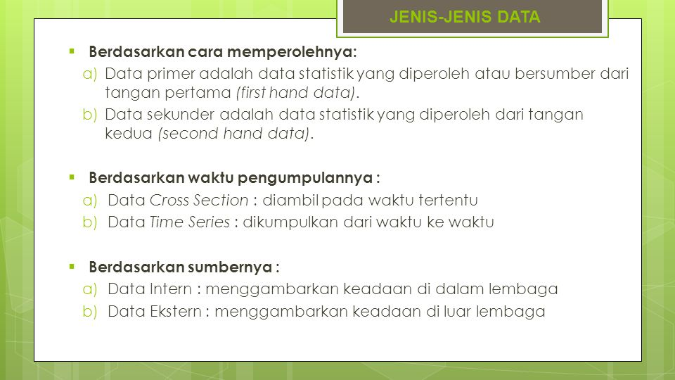 JENIS-JENIS DATA  Berdasarkan cara memperolehnya: a)Data primer adalah data statistik yang diperoleh atau bersumber dari tangan pertama (first hand d