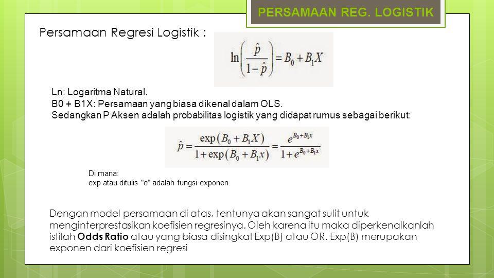 PERSAMAAN REG. LOGISTIK Persamaan Regresi Logistik : Ln: Logaritma Natural. B0 + B1X: Persamaan yang biasa dikenal dalam OLS. Sedangkan P Aksen adalah