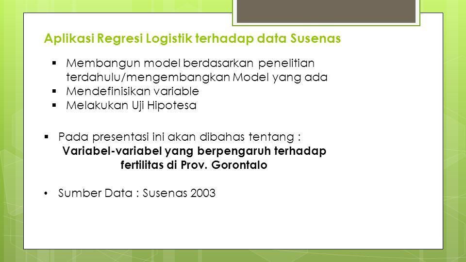 Aplikasi Regresi Logistik terhadap data Susenas  Membangun model berdasarkan penelitian terdahulu/mengembangkan Model yang ada  Mendefinisikan varia