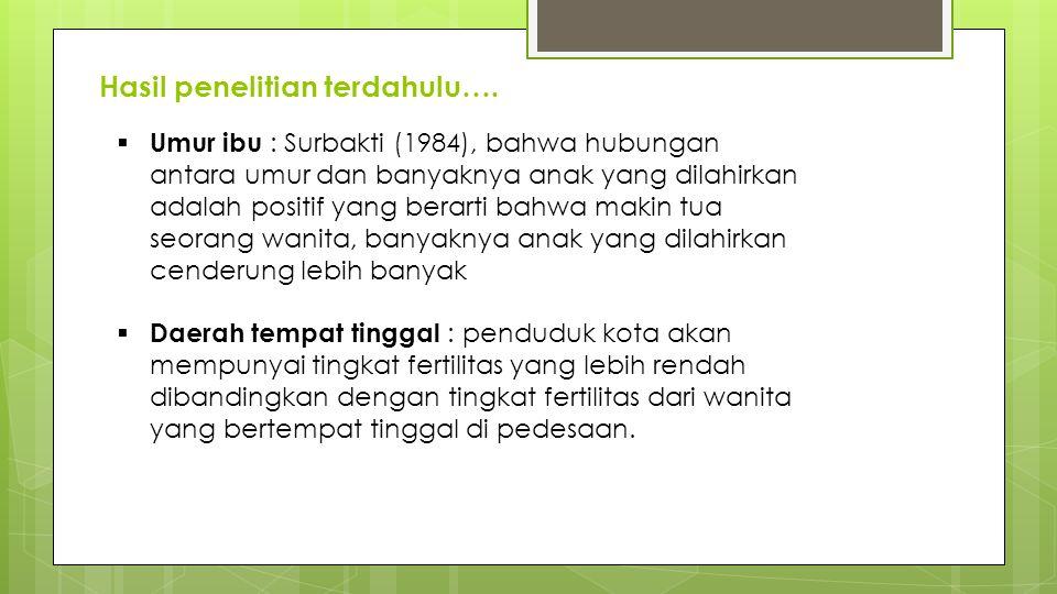 Hasil penelitian terdahulu….  Umur ibu : Surbakti (1984), bahwa hubungan antara umur dan banyaknya anak yang dilahirkan adalah positif yang berarti b