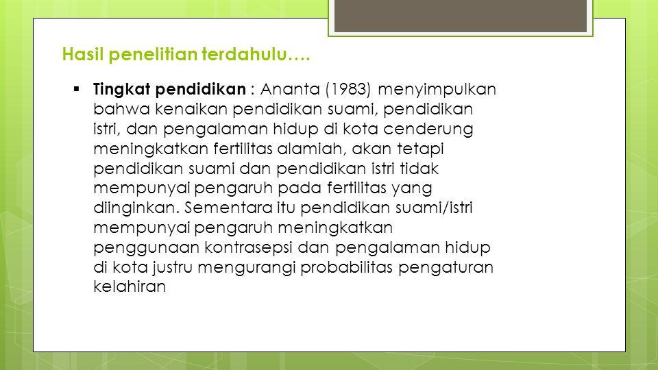 Hasil penelitian terdahulu….  Tingkat pendidikan : Ananta (1983) menyimpulkan bahwa kenaikan pendidikan suami, pendidikan istri, dan pengalaman hidup
