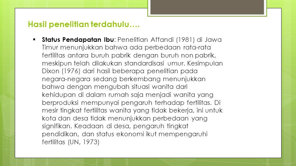 Hasil penelitian terdahulu….  Status Pendapatan Ibu : Penelitian Affandi (1981) di Jawa Timur menunjukkan bahwa ada perbedaan rata-rata fertilitas an