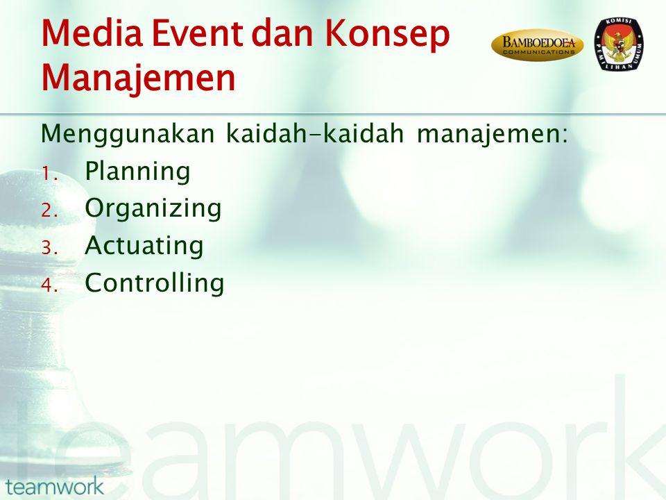 Media Event dan Konsep Manajemen Menggunakan kaidah-kaidah manajemen: 1. Planning 2. Organizing 3. Actuating 4. Controlling