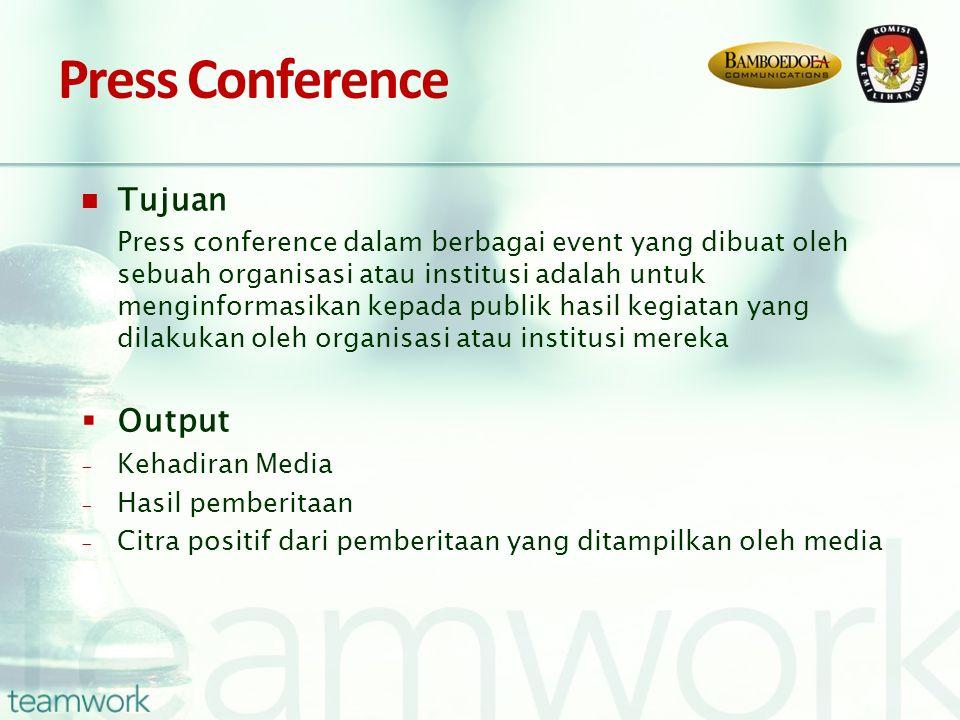 Press Conference Tujuan Press conference dalam berbagai event yang dibuat oleh sebuah organisasi atau institusi adalah untuk menginformasikan kepada publik hasil kegiatan yang dilakukan oleh organisasi atau institusi mereka  Output - Kehadiran Media - Hasil pemberitaan - Citra positif dari pemberitaan yang ditampilkan oleh media