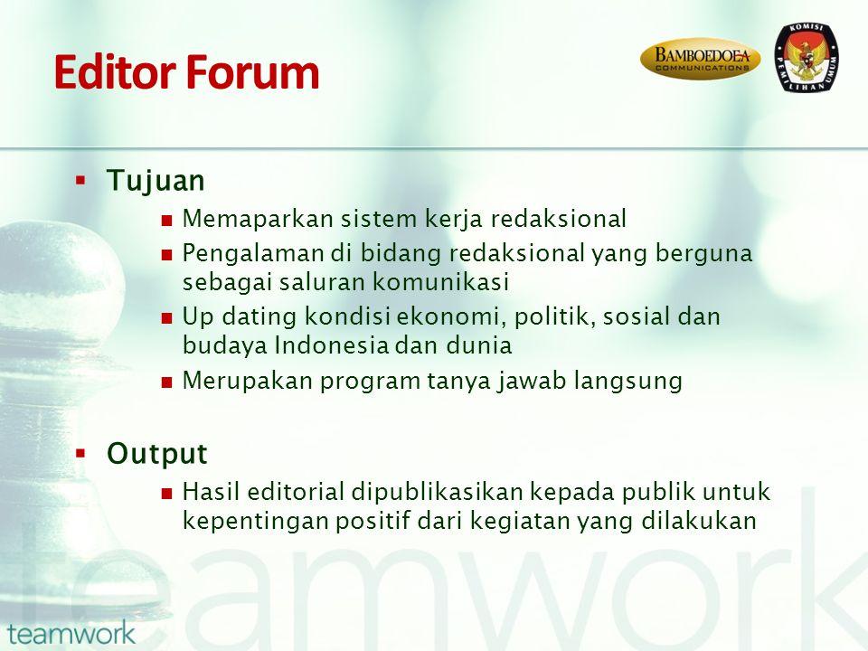 Editor Forum  Tujuan Memaparkan sistem kerja redaksional Pengalaman di bidang redaksional yang berguna sebagai saluran komunikasi Up dating kondisi ekonomi, politik, sosial dan budaya Indonesia dan dunia Merupakan program tanya jawab langsung  Output Hasil editorial dipublikasikan kepada publik untuk kepentingan positif dari kegiatan yang dilakukan