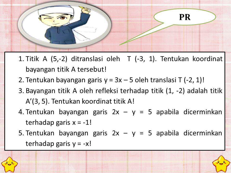 1.Titik A (5,-2) ditranslasi oleh T (-3, 1). Tentukan koordinat bayangan titik A tersebut! 2.Tentukan bayangan garis y = 3x – 5 oleh translasi T (-2,