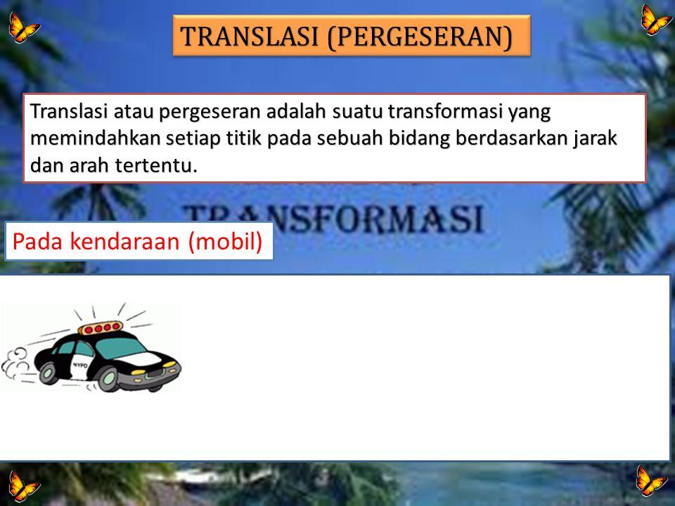 Pada kendaraan (mobil) TRANSLASI (PERGESERAN) Translasi atau pergeseran adalah suatu transformasi yang memindahkan setiap titik pada sebuah bidang ber