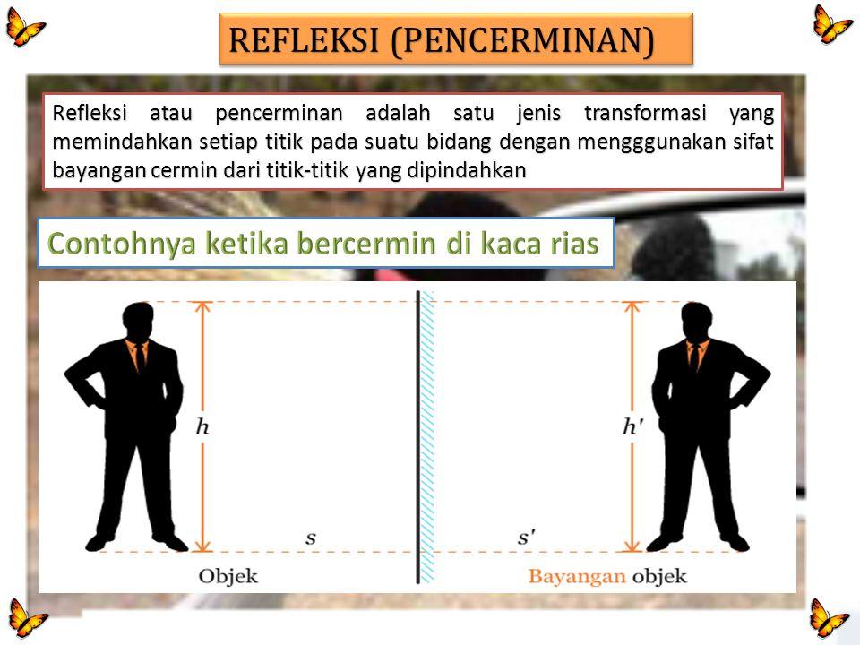 REFLEKSI (PENCERMINAN) Refleksi atau pencerminan adalah satu jenis transformasi yang memindahkan setiap titik pada suatu bidang dengan mengggunakan si