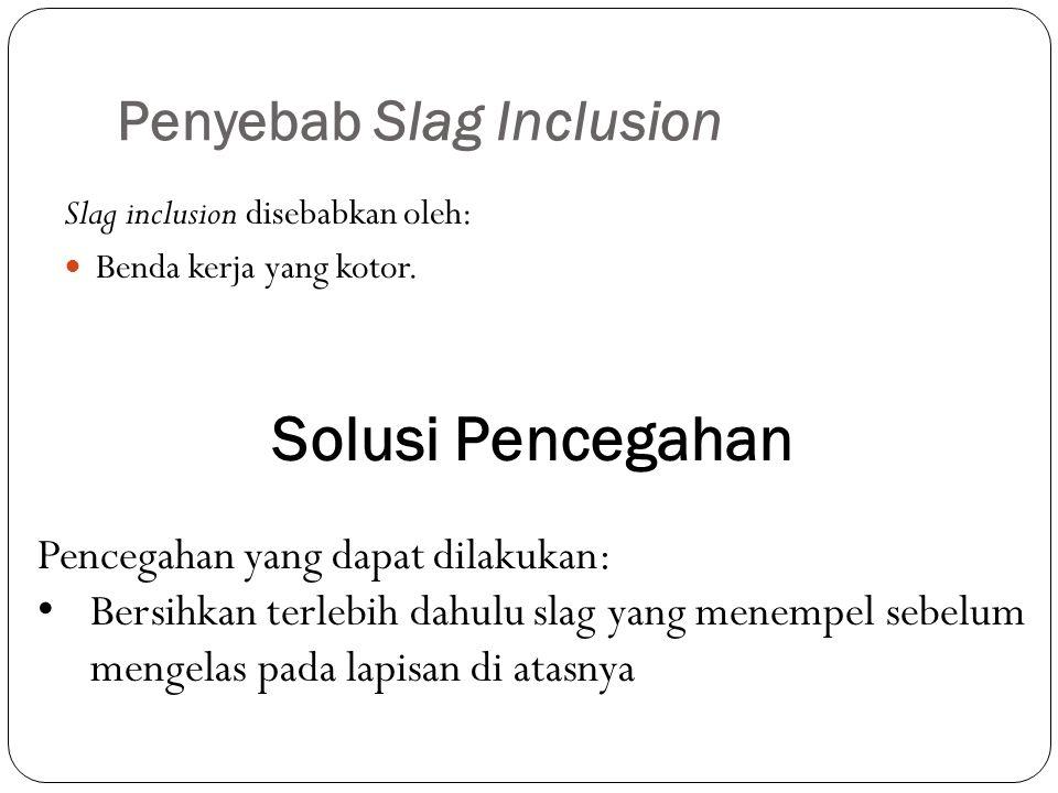 Penyebab Slag Inclusion Slag inclusion disebabkan oleh: Benda kerja yang kotor. Solusi Pencegahan Pencegahan yang dapat dilakukan: Bersihkan terlebih