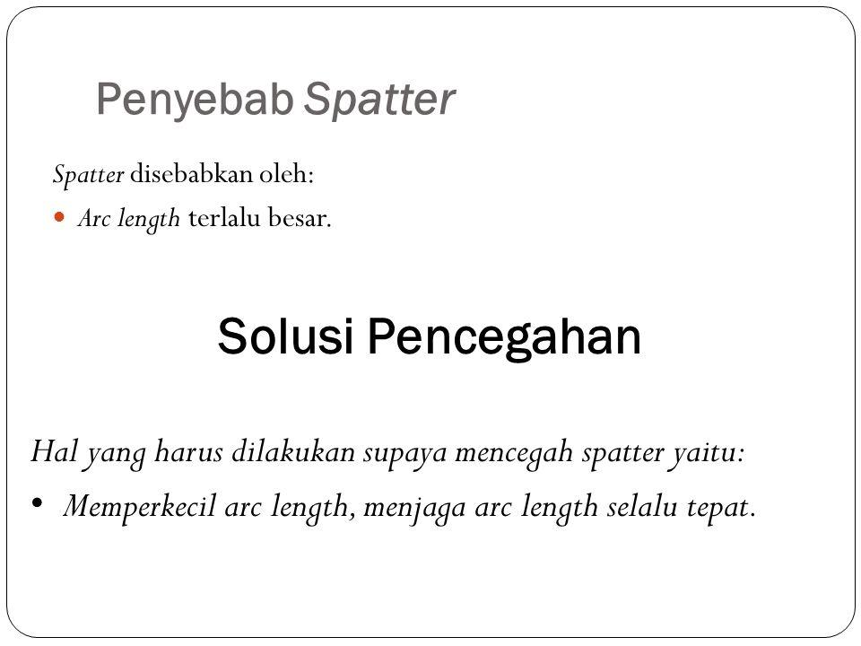Penyebab Spatter Spatter disebabkan oleh: Arc length terlalu besar. Solusi Pencegahan Hal yang harus dilakukan supaya mencegah spatter yaitu: Memperke