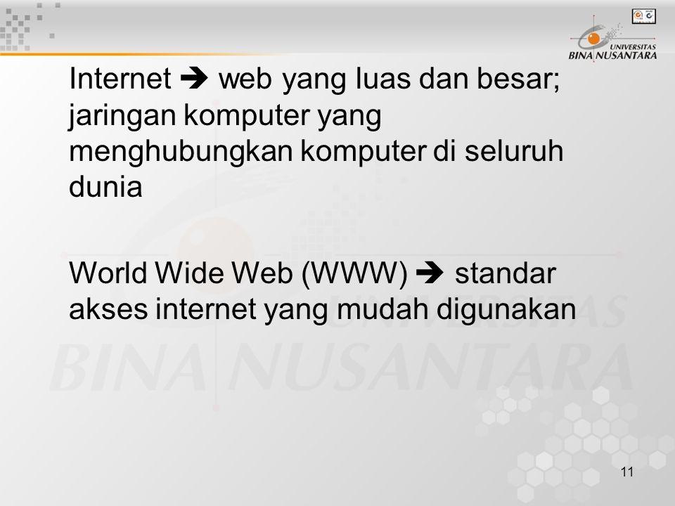 11 Internet  web yang luas dan besar; jaringan komputer yang menghubungkan komputer di seluruh dunia World Wide Web (WWW)  standar akses internet yang mudah digunakan