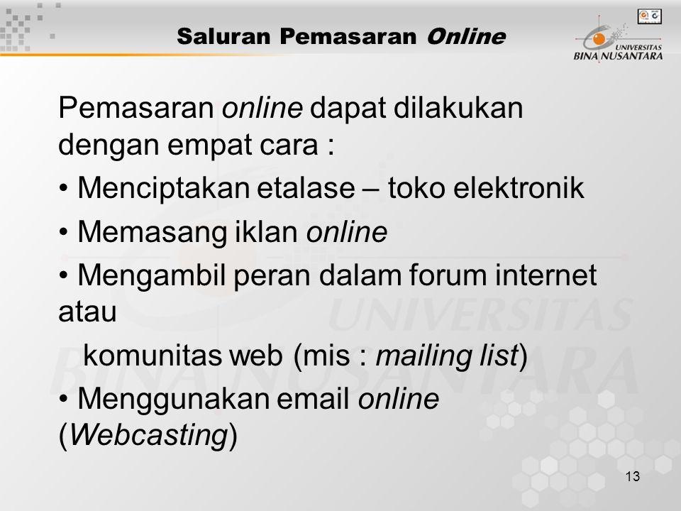 13 Saluran Pemasaran Online Pemasaran online dapat dilakukan dengan empat cara : Menciptakan etalase – toko elektronik Memasang iklan online Mengambil peran dalam forum internet atau komunitas web (mis : mailing list) Menggunakan email online (Webcasting)