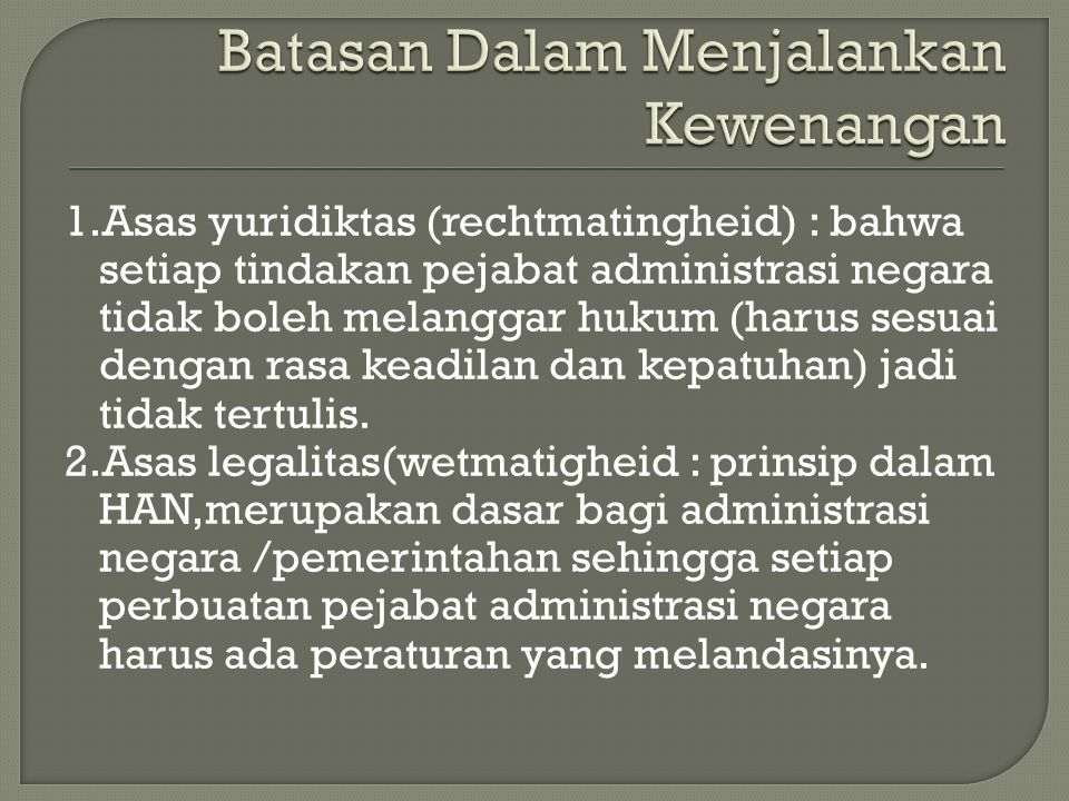 1.Asas yuridiktas (rechtmatingheid) : bahwa setiap tindakan pejabat administrasi negara tidak boleh melanggar hukum (harus sesuai dengan rasa keadilan dan kepatuhan) jadi tidak tertulis.
