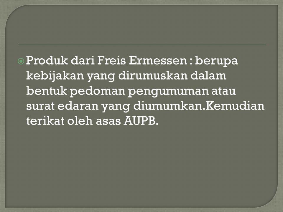  Produk dari Freis Ermessen : berupa kebijakan yang dirumuskan dalam bentuk pedoman pengumuman atau surat edaran yang diumumkan.Kemudian terikat oleh asas AUPB.