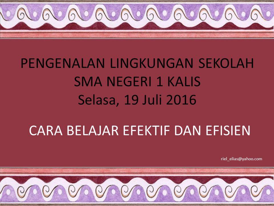 PENGENALAN LINGKUNGAN SEKOLAH SMA NEGERI 1 KALIS Selasa, 19 Juli 2016 CARA BELAJAR EFEKTIF DAN EFISIEN riel_elias@yahoo.com