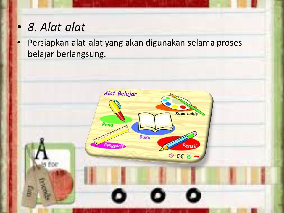 8. Alat-alat Persiapkan alat-alat yang akan digunakan selama proses belajar berlangsung.