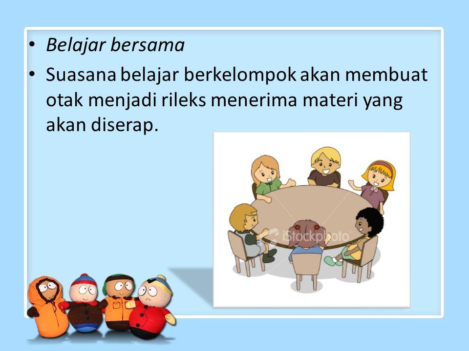 Belajar bersama Suasana belajar berkelompok akan membuat otak menjadi rileks menerima materi yang akan diserap.