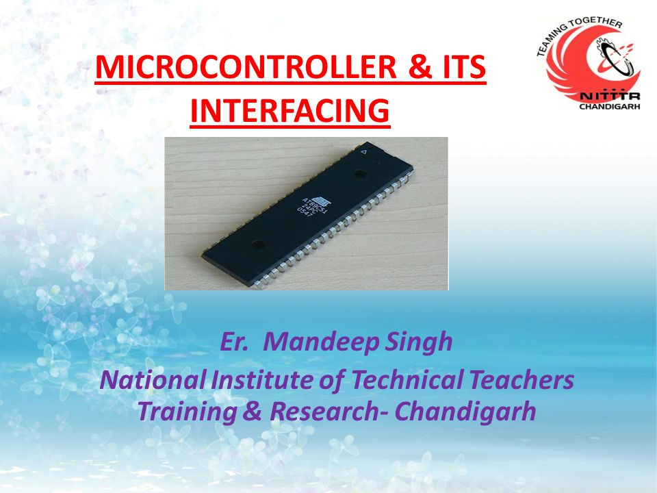 MICROCONTROLLER & ITS INTERFACING Er. Mandeep Singh National Institute of Technical Teachers Training & Research- Chandigarh