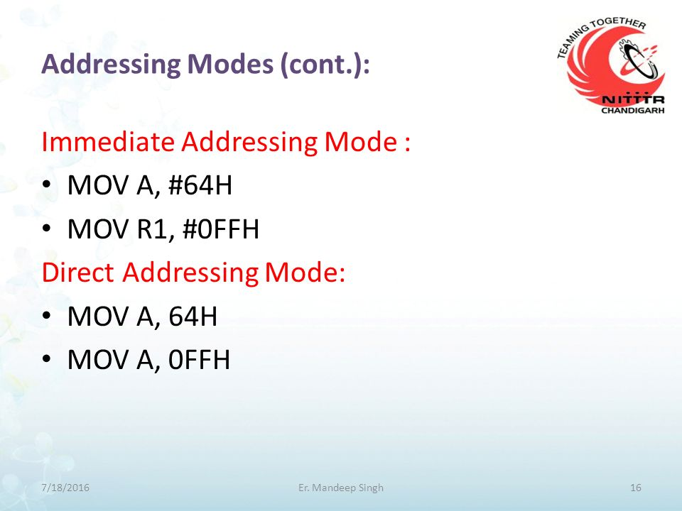 Addressing Modes (cont.): Immediate Addressing Mode : MOV A, #64H MOV R1, #0FFH Direct Addressing Mode: MOV A, 64H MOV A, 0FFH 7/18/201616Er.