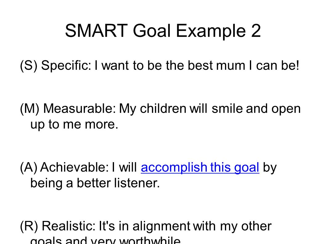 SMART Goal Example 2 (S) Specific: I want to be the best mum I can be.