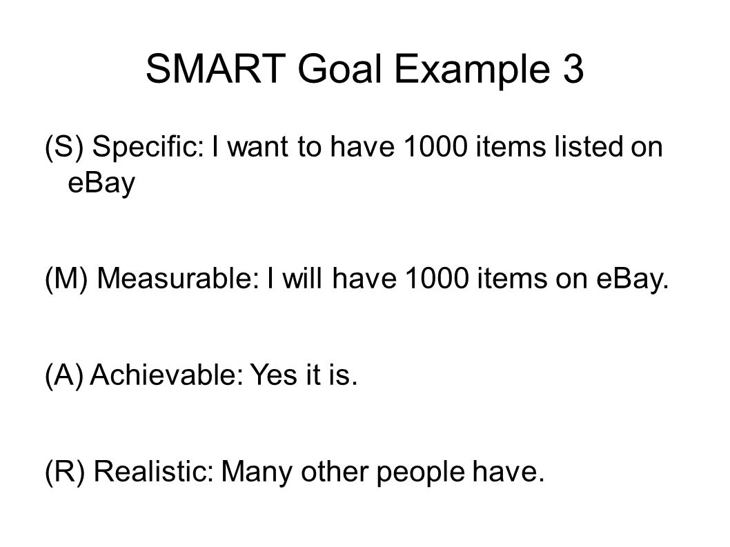 SMART Goal Example 3 (S) Specific: I want to have 1000 items listed on eBay (M) Measurable: I will have 1000 items on eBay.