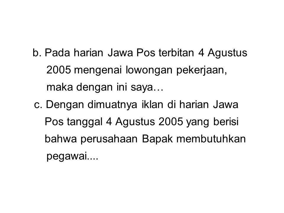 b. Pada harian Jawa Pos terbitan 4 Agustus 2005 mengenai lowongan pekerjaan, maka dengan ini saya… c. Dengan dimuatnya iklan di harian Jawa Pos tangga