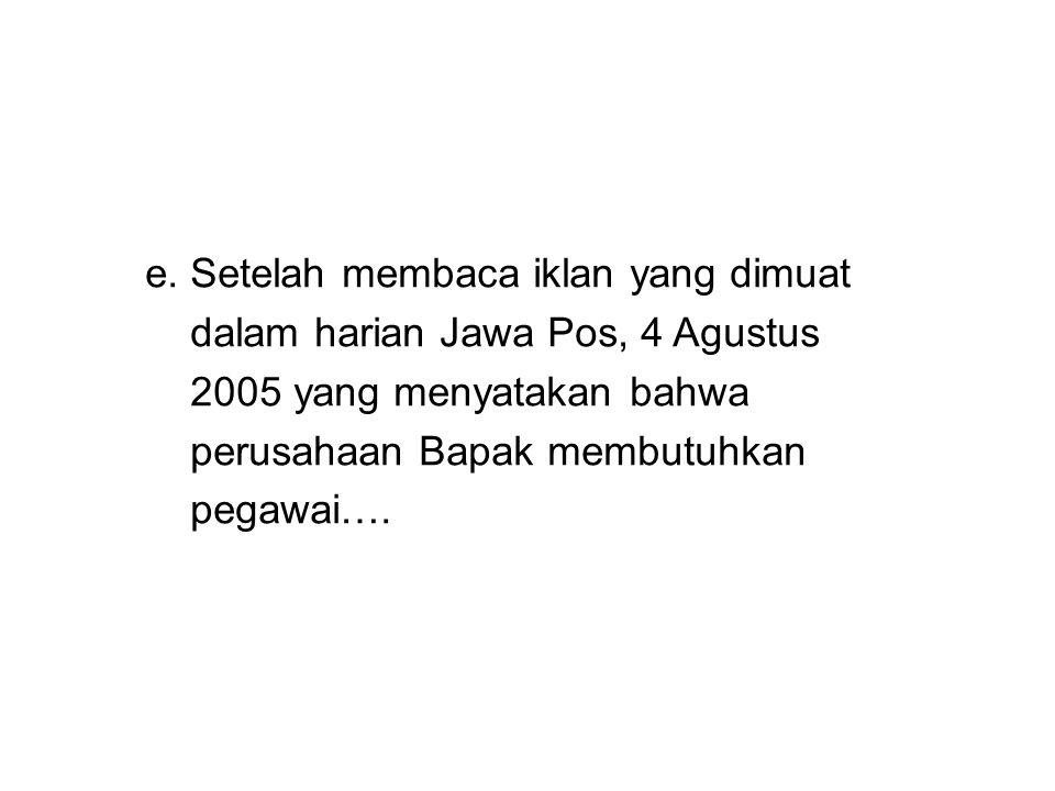 e. Setelah membaca iklan yang dimuat dalam harian Jawa Pos, 4 Agustus 2005 yang menyatakan bahwa perusahaan Bapak membutuhkan pegawai….