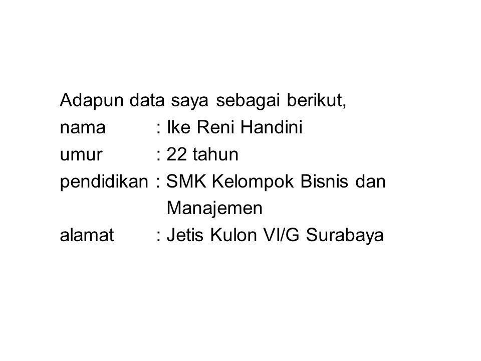 Adapun data saya sebagai berikut, nama: Ike Reni Handini umur: 22 tahun pendidikan : SMK Kelompok Bisnis dan Manajemen alamat: Jetis Kulon VI/G Surabaya