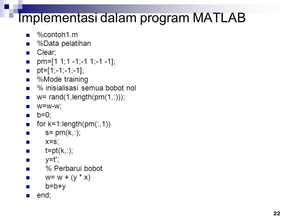 22 Implementasi dalam program MATLAB %contoh1.m %Data pelatihan Clear; pm=[1 1;1 -1;-1 1;-1 -1]; pt=[1;-1;-1;-1]; %Mode training % inisialisasi semua bobot nol w= rand(1,length(pm(1,:))); w=w-w; b=0; for k=1:length(pm(:,1)) s= pm(k,:); x=s; t=pt(k,:); y=t ; % Perbarui bobot w= w + (y * x) b=b+y end;