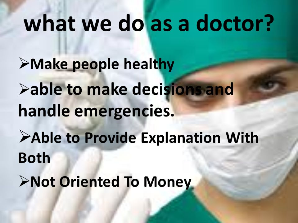 what we do as a doctor?  Make people healthy  able to make decisions and handle emergencies.  Able to Provide Explanation With Both  Not Oriented