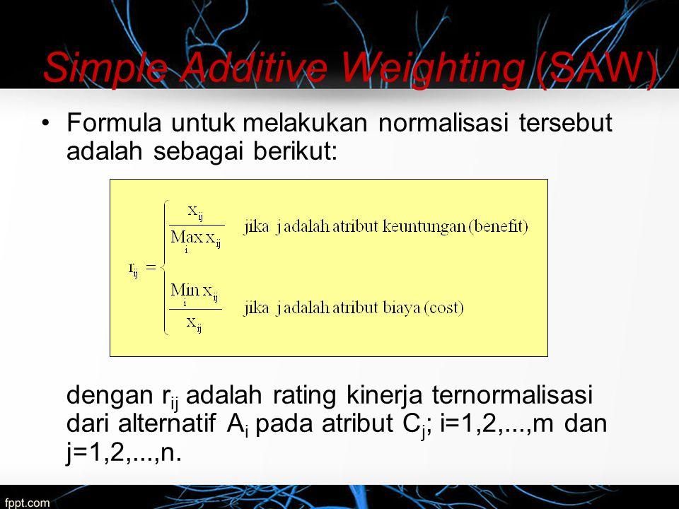 Simple Additive Weighting (SAW) Nilai preferensi untuk setiap alternatif (V i ) diberikan sebagai: Nilai V i yang lebih besar mengindikasikan bahwa alternatif A i lebih terpilih.