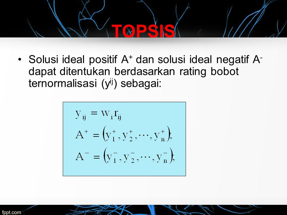 Solusi ideal positif A + dan solusi ideal negatif A - dapat ditentukan berdasarkan rating bobot ternormalisasi (y ij ) sebagai: TOPSIS