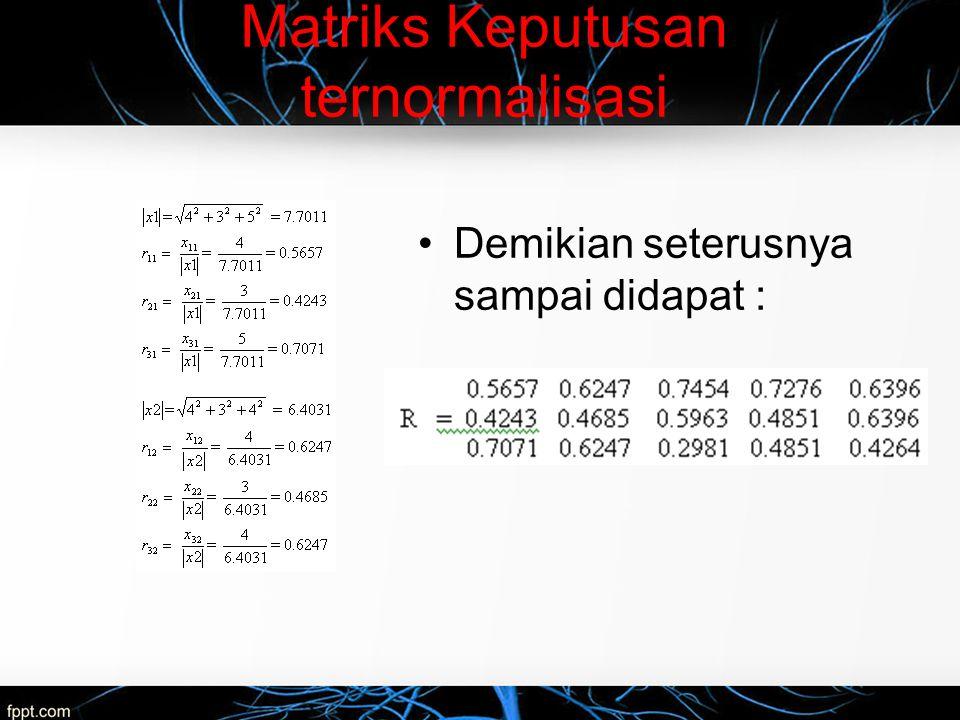 Matriks Keputusan ternormalisasi Demikian seterusnya sampai didapat :