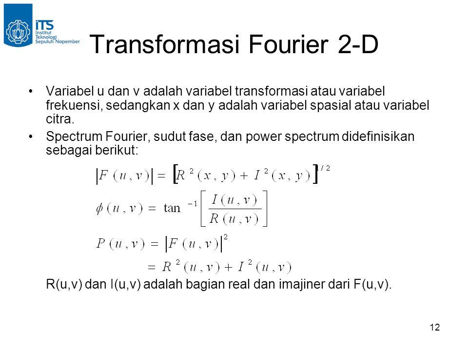 12 Transformasi Fourier 2-D Variabel u dan v adalah variabel transformasi atau variabel frekuensi, sedangkan x dan y adalah variabel spasial atau variabel citra.