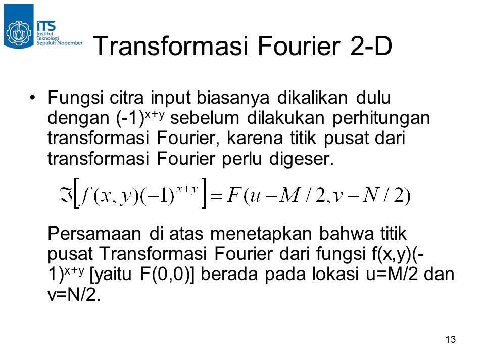 13 Transformasi Fourier 2-D Fungsi citra input biasanya dikalikan dulu dengan (-1) x+y sebelum dilakukan perhitungan transformasi Fourier, karena titik pusat dari transformasi Fourier perlu digeser.
