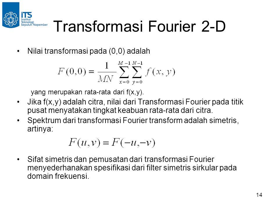 14 Transformasi Fourier 2-D Nilai transformasi pada (0,0) adalah yang merupakan rata-rata dari f(x,y).