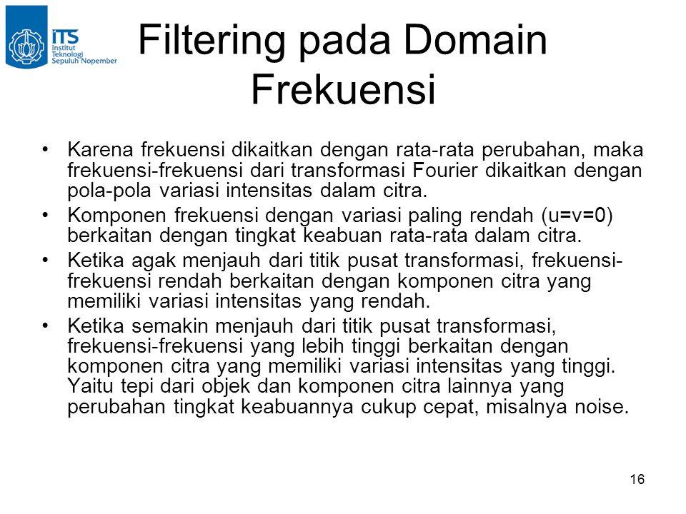 16 Filtering pada Domain Frekuensi Karena frekuensi dikaitkan dengan rata-rata perubahan, maka frekuensi-frekuensi dari transformasi Fourier dikaitkan dengan pola-pola variasi intensitas dalam citra.