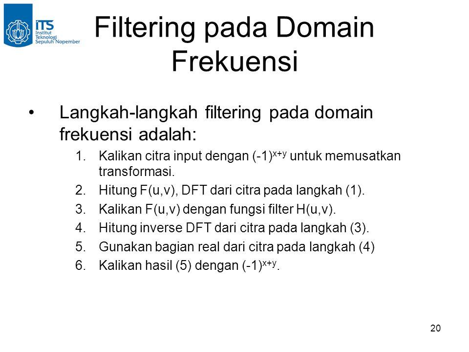 20 Filtering pada Domain Frekuensi Langkah-langkah filtering pada domain frekuensi adalah: 1.Kalikan citra input dengan (-1) x+y untuk memusatkan transformasi.