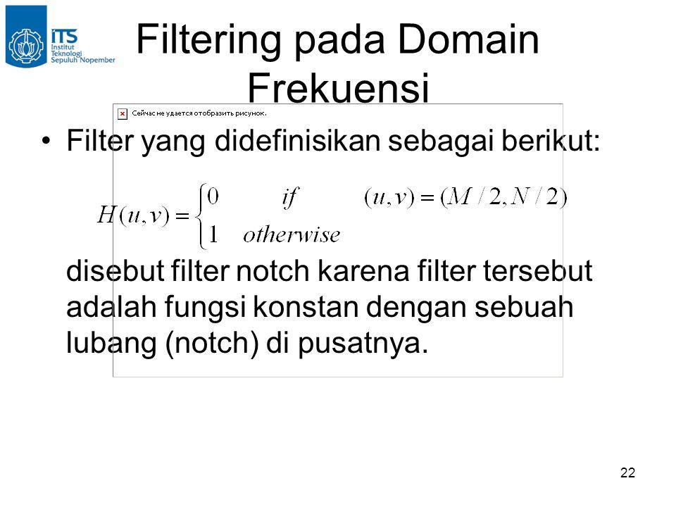 22 Filtering pada Domain Frekuensi Filter yang didefinisikan sebagai berikut: disebut filter notch karena filter tersebut adalah fungsi konstan dengan sebuah lubang (notch) di pusatnya.