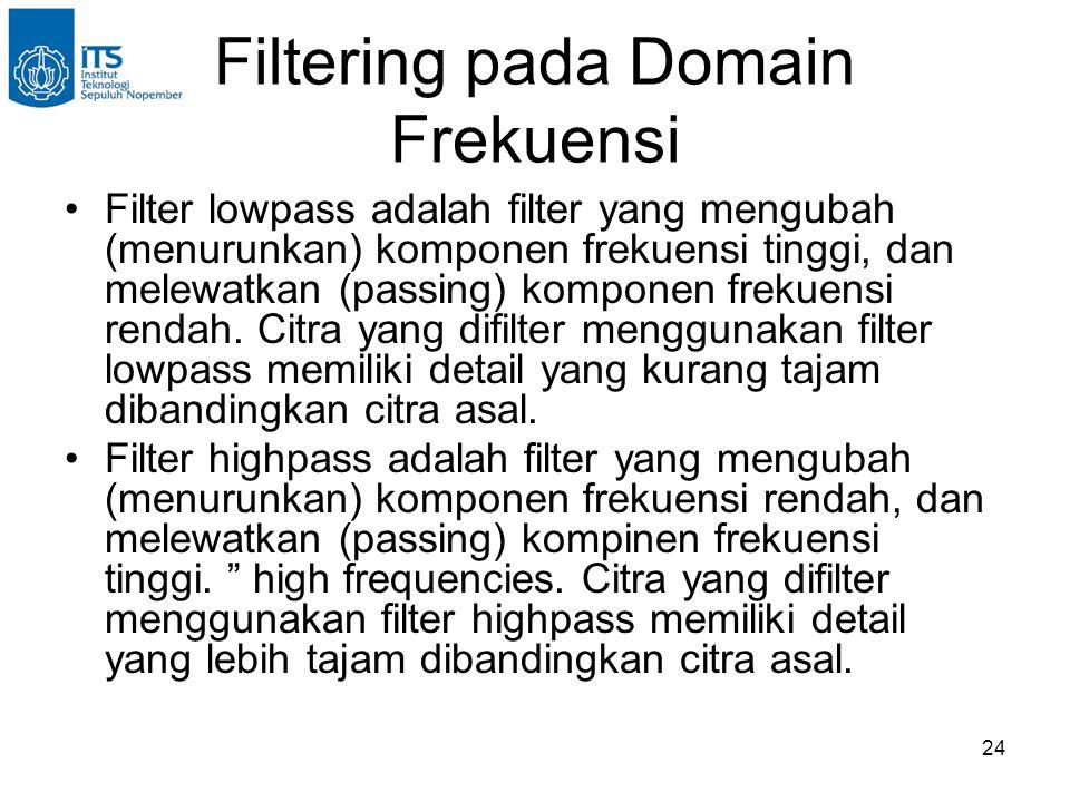 24 Filtering pada Domain Frekuensi Filter lowpass adalah filter yang mengubah (menurunkan) komponen frekuensi tinggi, dan melewatkan (passing) komponen frekuensi rendah.