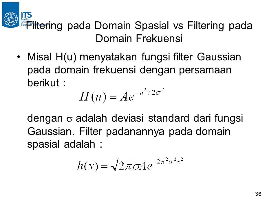 36 Filtering pada Domain Spasial vs Filtering pada Domain Frekuensi Misal H(u) menyatakan fungsi filter Gaussian pada domain frekuensi dengan persamaan berikut : dengan  adalah deviasi standard dari fungsi Gaussian.